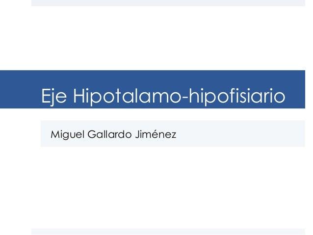 Eje Hipotalamo-hipofisiario Miguel Gallardo Jiménez