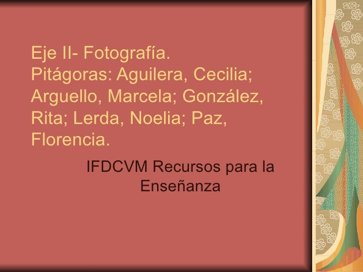 Eje II- Fotografía. Pitágoras: Aguilera, Cecilia; Arguello, Marcela; González, Rita; Lerda, Noelia; Paz, Florencia. IFDCVM...
