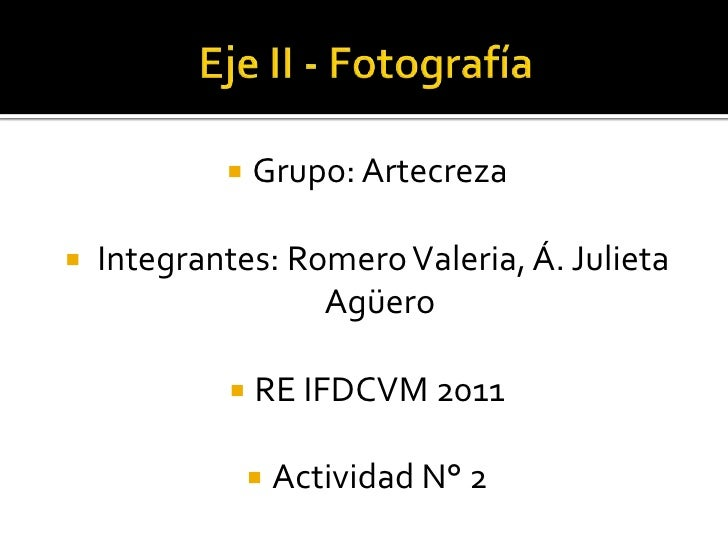 Eje II - Fotografía<br />Grupo: Artecreza<br />Integrantes: Romero Valeria, Á. Julieta Agüero <br />RE IFDCVM 2011<br />Ac...