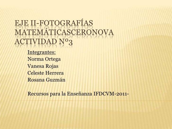 Eje ii-FotografíasMatemáticasceronovaActividad Nº3<br />Integrantes:<br />Norma Ortega<br />Vanesa Rojas<br />Celeste Herr...