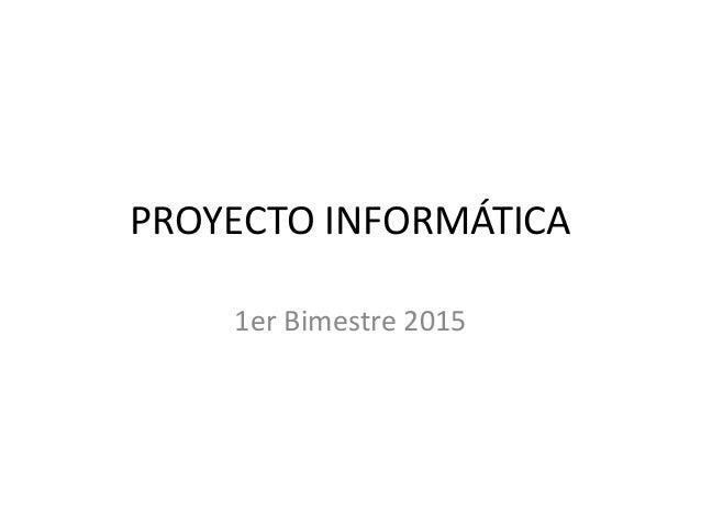 PROYECTO INFORMÁTICA 1er Bimestre 2015
