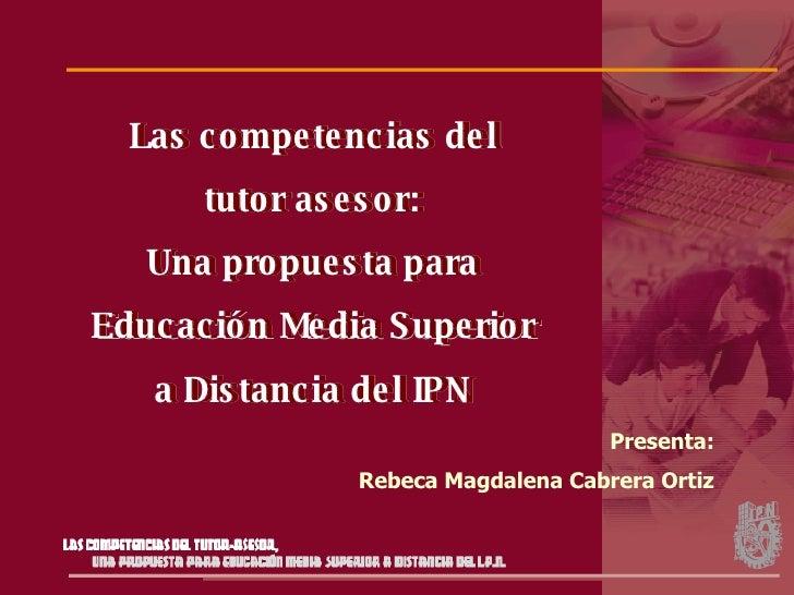 Las competencias del tutor asesor: Una propuesta para Educación Media Superior a Distancia del IPN Presenta: Rebeca Magdal...