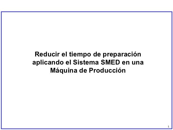 Reducir el tiempo de preparación aplicando el Sistema SMED en una Máquina de Producción 1