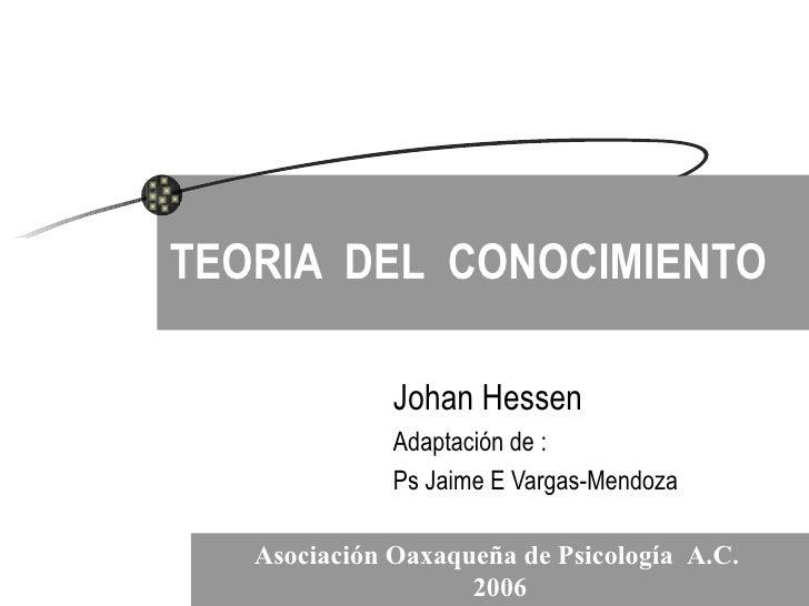 TEORIA  DEL  CONOCIMIENTO Johan Hessen Adaptación de : Ps Jaime E Vargas-Mendoza Asociación Oaxaqueña de Psicología  A.C. ...