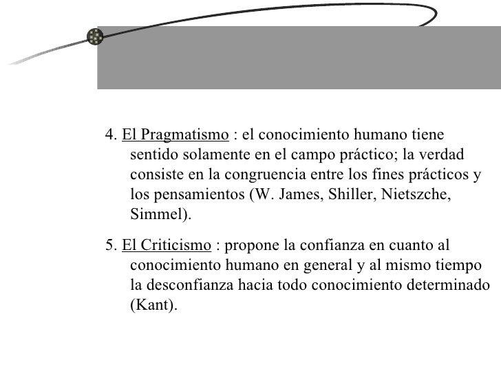 4.  El Pragmatismo  : el conocimiento humano tiene sentido solamente en el campo práctico; la verdad consiste en la congru...