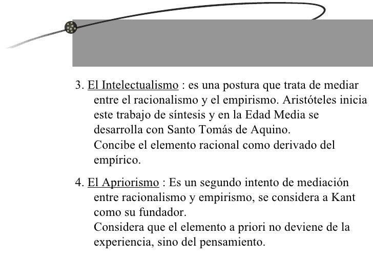3.  El Intelectualismo  : es una postura que trata de mediar entre el racionalismo y el empirismo. Aristóteles inicia este...