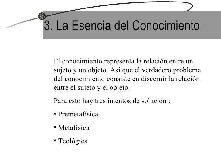 3. La Esencia del Conocimiento <ul><li>El conocimiento representa la relación entre un sujeto y un objeto. Así que el verd...
