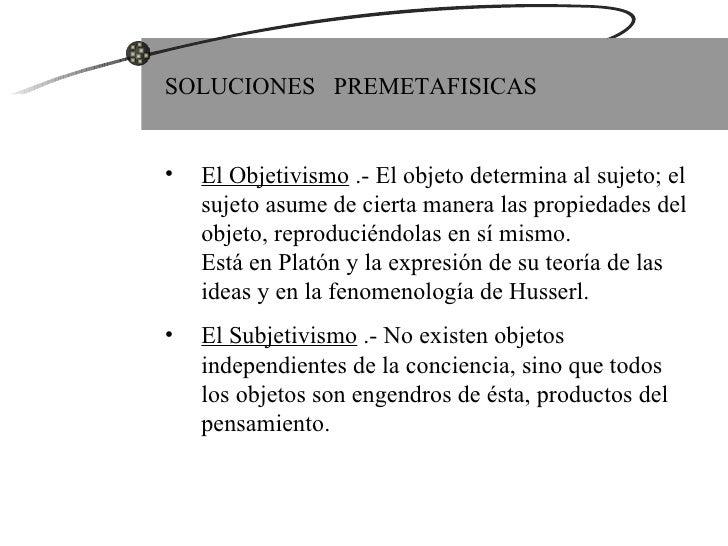 <ul><li>SOLUCIONES  PREMETAFISICAS </li></ul><ul><li>El Objetivismo  .- El objeto determina al sujeto; el sujeto asume de ...