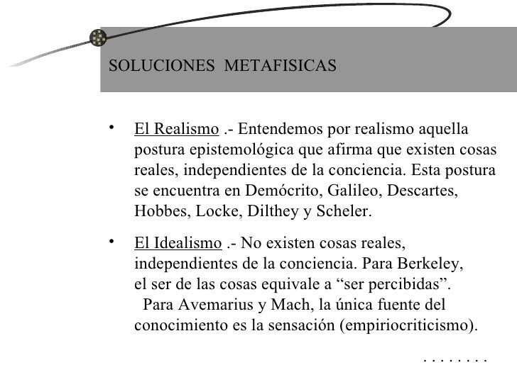 <ul><li>SOLUCIONES  METAFISICAS </li></ul><ul><li>El Realismo  .- Entendemos por realismo aquella postura epistemológica q...