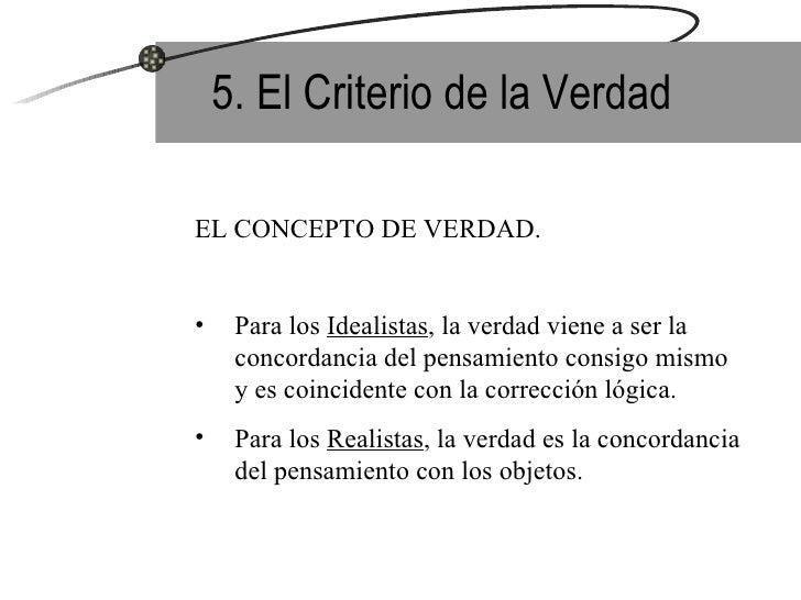 5. El Criterio de la Verdad <ul><li>EL CONCEPTO DE VERDAD. </li></ul><ul><li>Para los  Idealistas , la verdad viene a ser ...