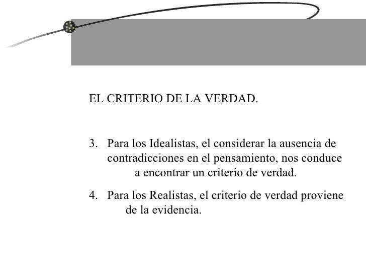 <ul><li>EL CRITERIO DE LA VERDAD. </li></ul><ul><li>Para los Idealistas, el considerar la ausencia de contradicciones en e...