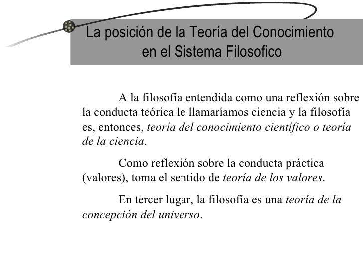 La posición de la Teoría del Conocimiento  en el Sistema Filosofico A la filosofía entendida como una reflexión sobre la c...