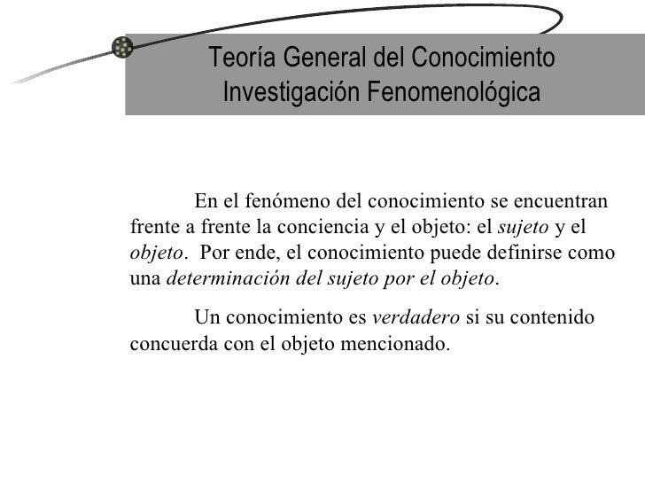 Teoría General del Conocimiento Investigación Fenomenológica En el fenómeno del conocimiento se encuentran frente a frente...