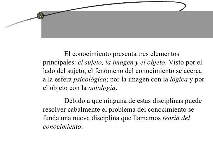 El conocimiento presenta tres elementos principales:  el sujeto, la imagen y el objeto . Visto por el lado del sujeto, el ...