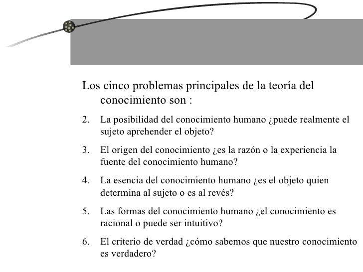 <ul><li>Los cinco problemas principales de la teoría del conocimiento son : </li></ul><ul><li>La posibilidad del conocimie...