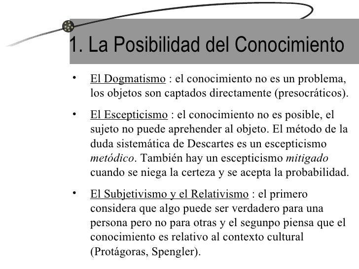 1. La Posibilidad del Conocimiento <ul><li>El Dogmatismo  : el conocimiento no es un problema, los objetos son captados di...