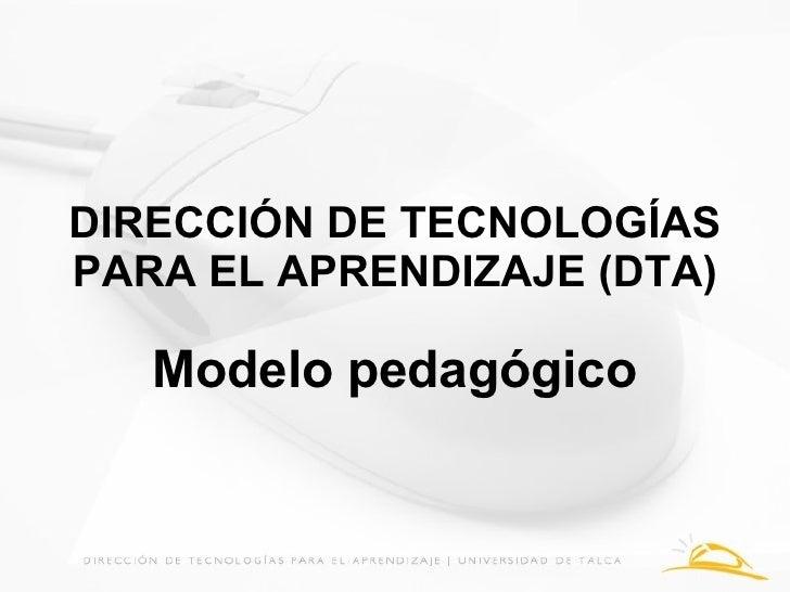 DIRECCIÓN DE TECNOLOGÍAS PARA EL APRENDIZAJE (DTA) Modelo pedagógico