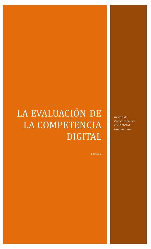 LA EVALUACIÓN DE LA CÓMPETENCIA DIGITAL Ejemplo 2 Diseño de Presentaciones Multimedia Interactivas
