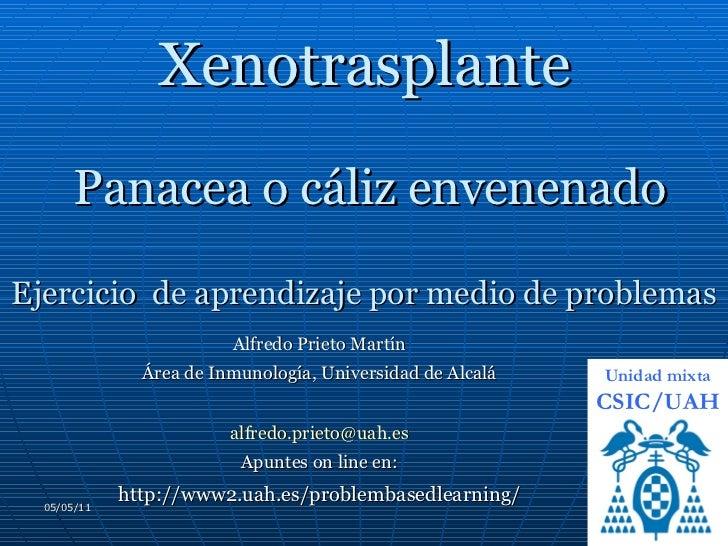 Xenotrasplante  Panacea o cáliz envenenado Ejercicio  de aprendizaje por medio de problemas Alfredo Prieto Martín Área de ...
