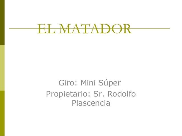 EL MATADOR Giro: Mini Súper Propietario: Sr. Rodolfo Plascencia