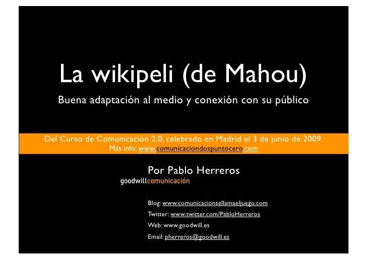 La wikipeli (de Mahou)    Buena adaptación al medio y conexión con su público   Del Curso de Comunicación 2.0, celebrado e...