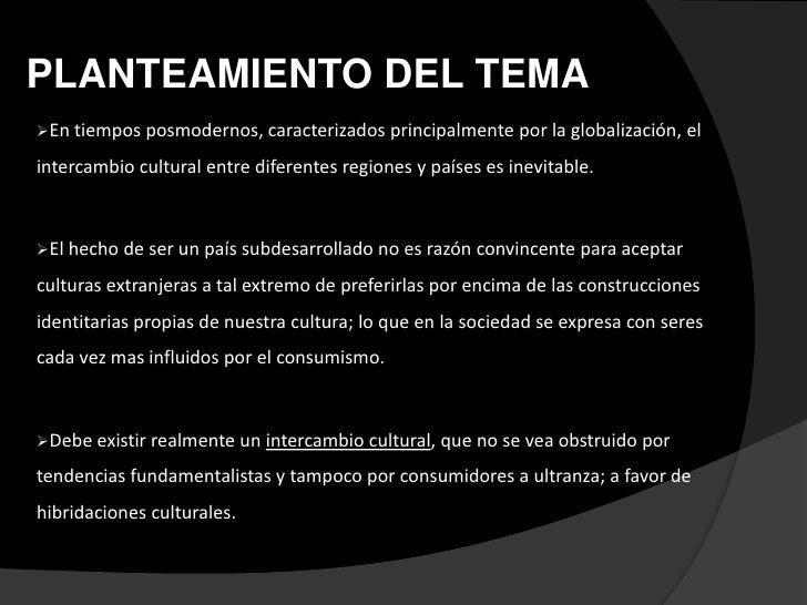 PLANTEAMIENTO DEL TEMAEn tiempos posmodernos, caracterizados principalmente      por la globalización, elintercambio cult...