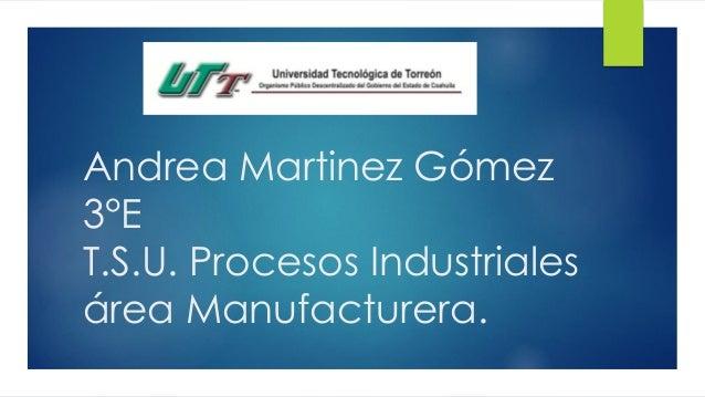 Andrea Martinez Gómez 3°E T.S.U. Procesos Industriales área Manufacturera.