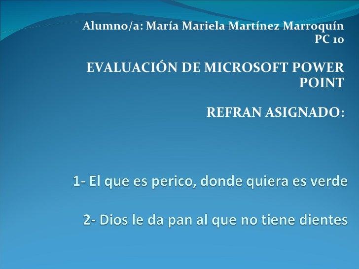 Alumno/a: María Mariela Martínez Marroquín PC 10 EVALUACIÓN DE MICROSOFT POWER POINT REFRAN ASIGNADO: