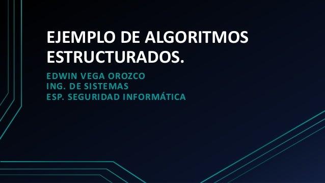 EJEMPLO DE ALGORITMOS ESTRUCTURADOS. EDWIN VEGA OROZCO ING. DE SISTEMAS ESP. SEGURIDAD INFORMÁTICA
