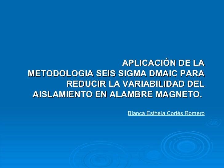 APLICACIÓN DE LA METODOLOGIA SEIS SIGMA DMAIC PARA REDUCIR LA VARIABILIDAD DEL AISLAMIENTO EN ALAMBRE MAGNETO.   Blanca Es...