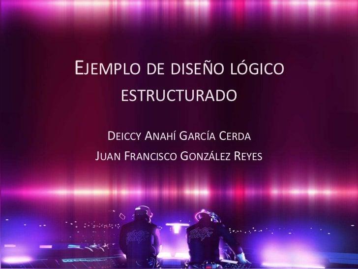 Ejemplo de diseño lógico estructurado<br />Deiccy Anahí García Cerda<br />Juan Francisco González Reyes<br />