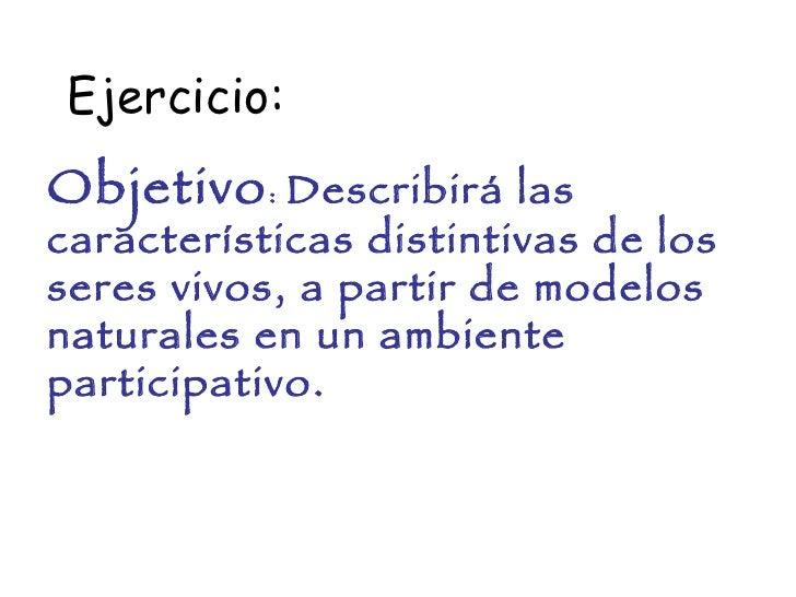 Objetivo :  Describirá las características distintivas de los seres vivos, a partir de modelos naturales en un ambiente pa...