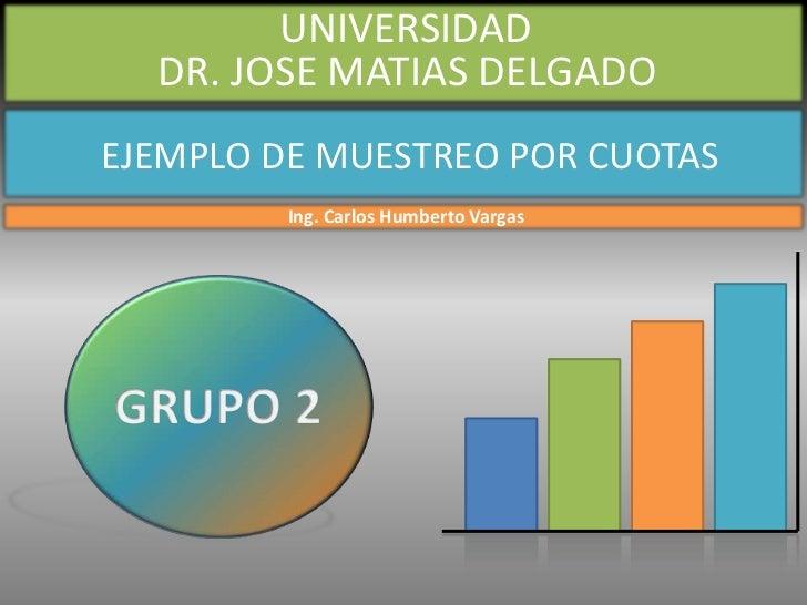 UNIVERSIDAD  DR. JOSE MATIAS DELGADOEJEMPLO DE MUESTREO POR CUOTAS         Ing. Carlos Humberto Vargas