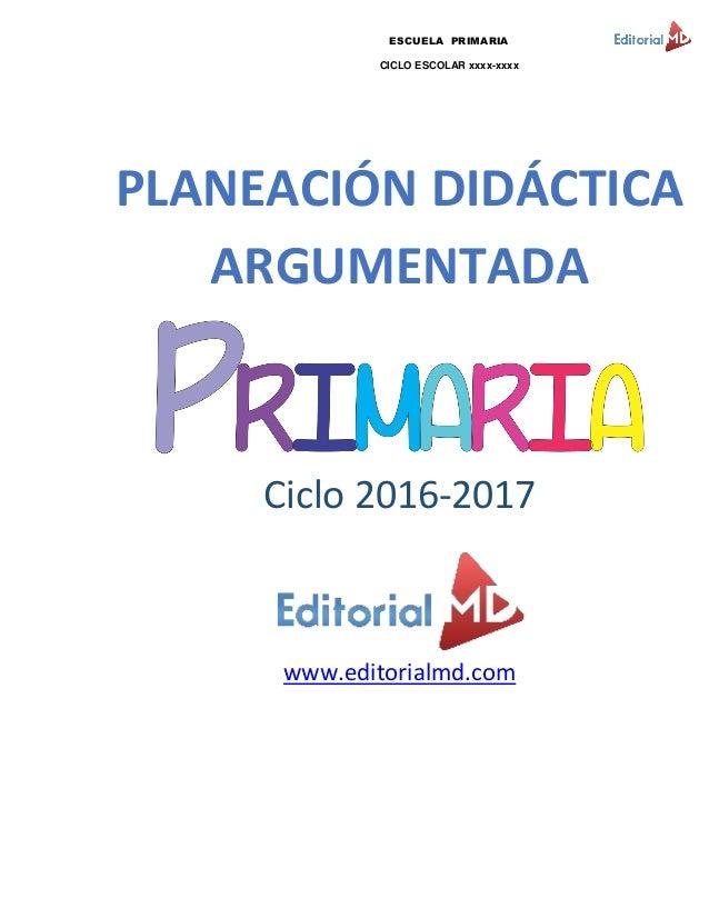 ESCUELA PRIMARIA CICLO ESCOLAR xxxx-xxxx PLANEACIÓN DIDÁCTICA ARGUMENTADA Ciclo 2016-2017 www.editorialmd.com