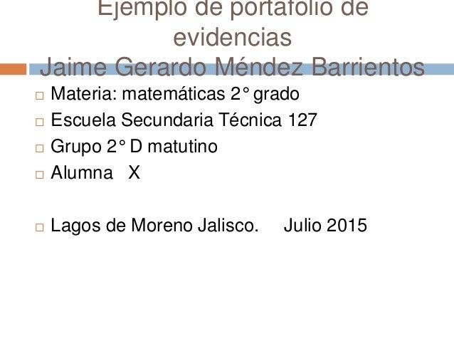 Ejemplo de portafolio de evidencias Jaime Gerardo Méndez Barrientos  Materia: matemáticas 2° grado  Escuela Secundaria T...