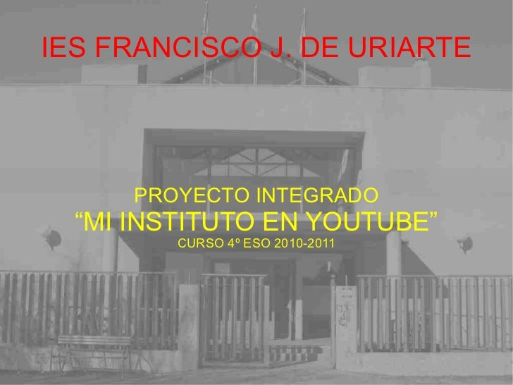 "IES FRANCISCO J. DE URIARTE PROYECTO INTEGRADO "" MI INSTITUTO EN YOUTUBE"" CURSO 4º ESO 2010-2011"