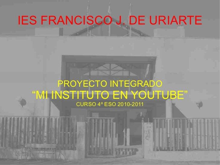 """IES FRANCISCO J. DE URIARTE PROYECTO INTEGRADO """" MI INSTITUTO EN YOUTUBE"""" CURSO 4º ESO 2010-2011"""