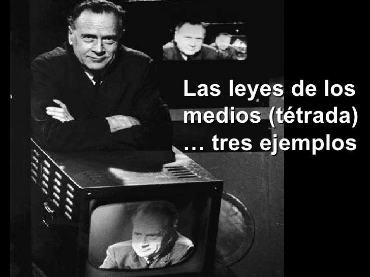 Las leyes de los medios (tétrada) …  tres ejemplos