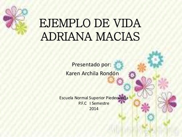 EJEMPLO DE VIDA ADRIANA MACIAS Presentado por: Karen Archila Rondón Escuela Normal Superior Piedecuesta P.F.C I Semestre 2...
