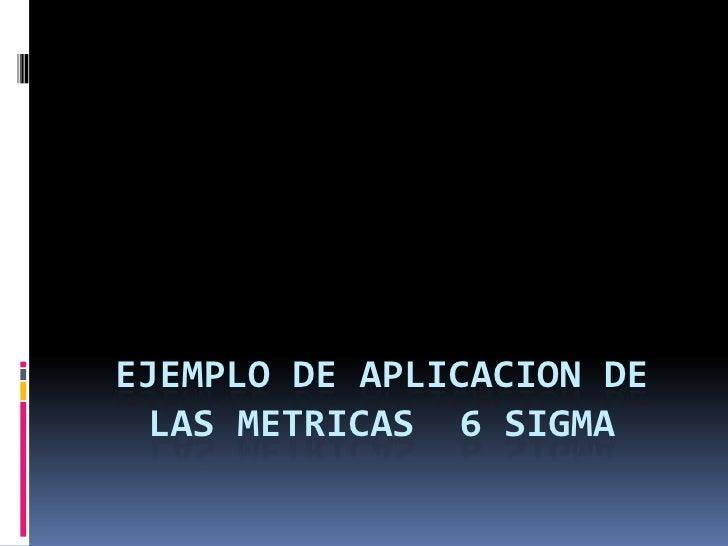 Ejemplo de aplicacion de lasmetricas  6 sigma<br />