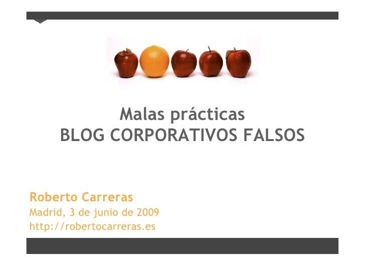 Malas prácticas       BLOG CORPORATIVOS FALSOS   Roberto Carreras Madrid, 3 de junio de 2009 http://robertocarreras.es