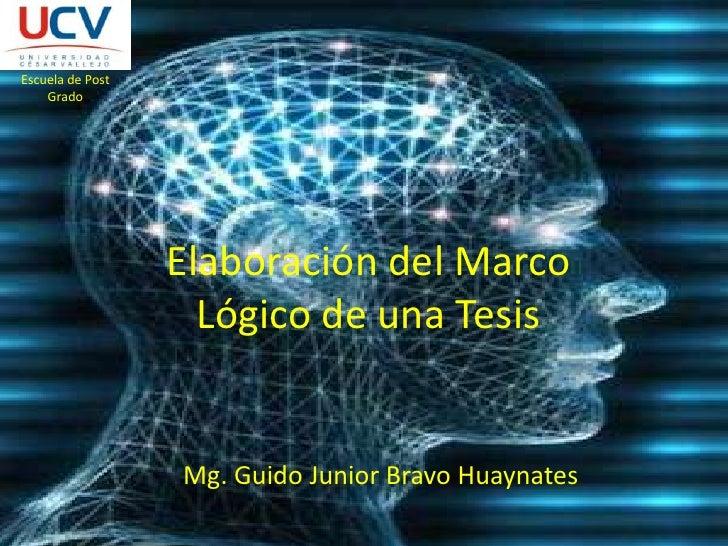 Escuela de Post Grado<br />Elaboración del Marco Lógico de una Tesis<br />Mg. Guido Junior Bravo Huaynates<br />