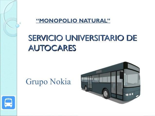 """MONOPOLIO NATURAL""  SERVICIO UNIVERSITARIO DE AUTOCARES  Grupo Nokia"