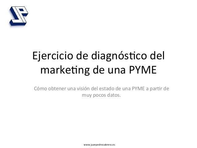 Ejercicio de diagnós4co del   marke4ng de una PYME Cómo obtener una visión del estado de una...