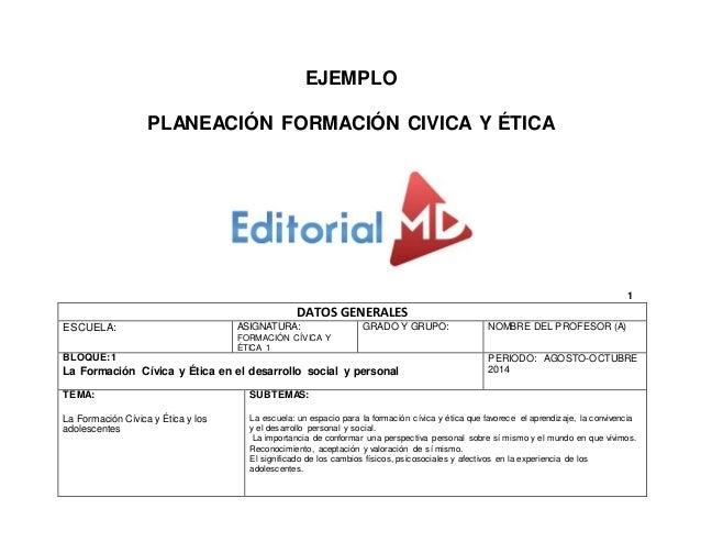EJEMPLO  PLANEACIÓN FORMACIÓN CIVICA Y ÉTICA  1  DATOS GENERALES  ESCUELA:  ASIGNATURA:  FORMACIÓN CÍVICA Y  ÉTICA 1  GRAD...