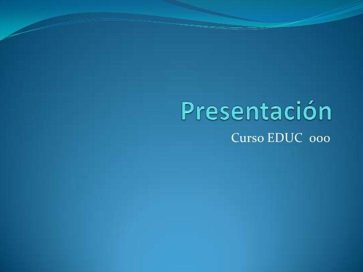 Presentación<br />Curso EDUC  000<br />