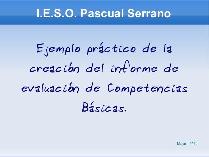 I.E.S.O. Pascual Serrano Ejemplo práctico de la creación del informe de evaluación de Competencias Básicas. Mayo - 2011