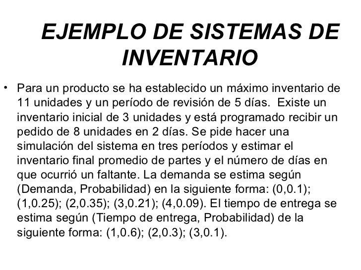 EJEMPLO DE SISTEMAS DE INVENTARIO <ul><li>Para un producto se ha establecido un máximo inventario de 11 unidades y un perí...