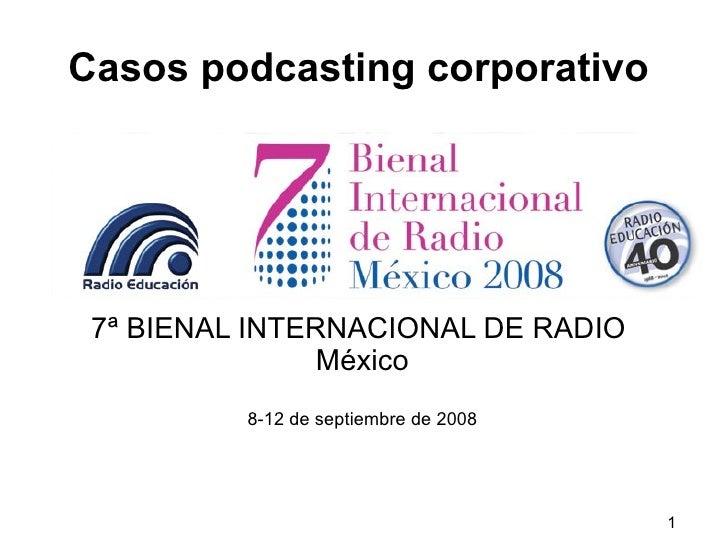 Casos podcasting corporativo 7ª BIENAL INTERNACIONAL DE RADIO   México 8-12 de septiembre de 2008