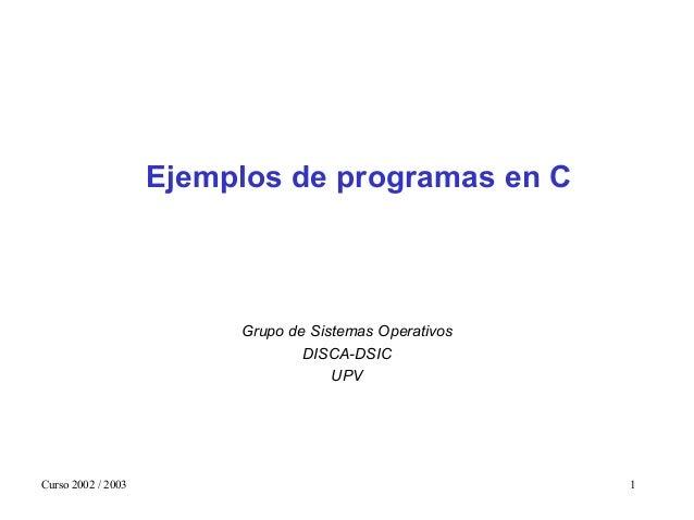 Curso 2002 / 2003 1 Ejemplos de programas en C Grupo de Sistemas Operativos DISCA-DSIC UPV